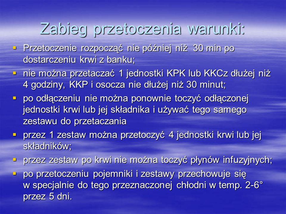 Zabieg przetoczenia warunki:  Przetoczenie rozpocząć nie później niż 30 min po dostarczeniu krwi z banku;  nie można przetaczać 1 jednostki KPK lub