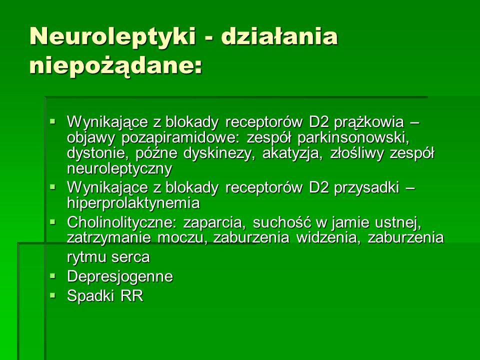Neuroleptyki - działania niepożądane:  Wynikające z blokady receptorów D2 prążkowia – objawy pozapiramidowe: zespół parkinsonowski, dystonie, późne dyskinezy, akatyzja, złośliwy zespół neuroleptyczny  Wynikające z blokady receptorów D2 przysadki – hiperprolaktynemia  Cholinolityczne: zaparcia, suchość w jamie ustnej, zatrzymanie moczu, zaburzenia widzenia, zaburzenia rytmu serca  Depresjogenne  Spadki RR