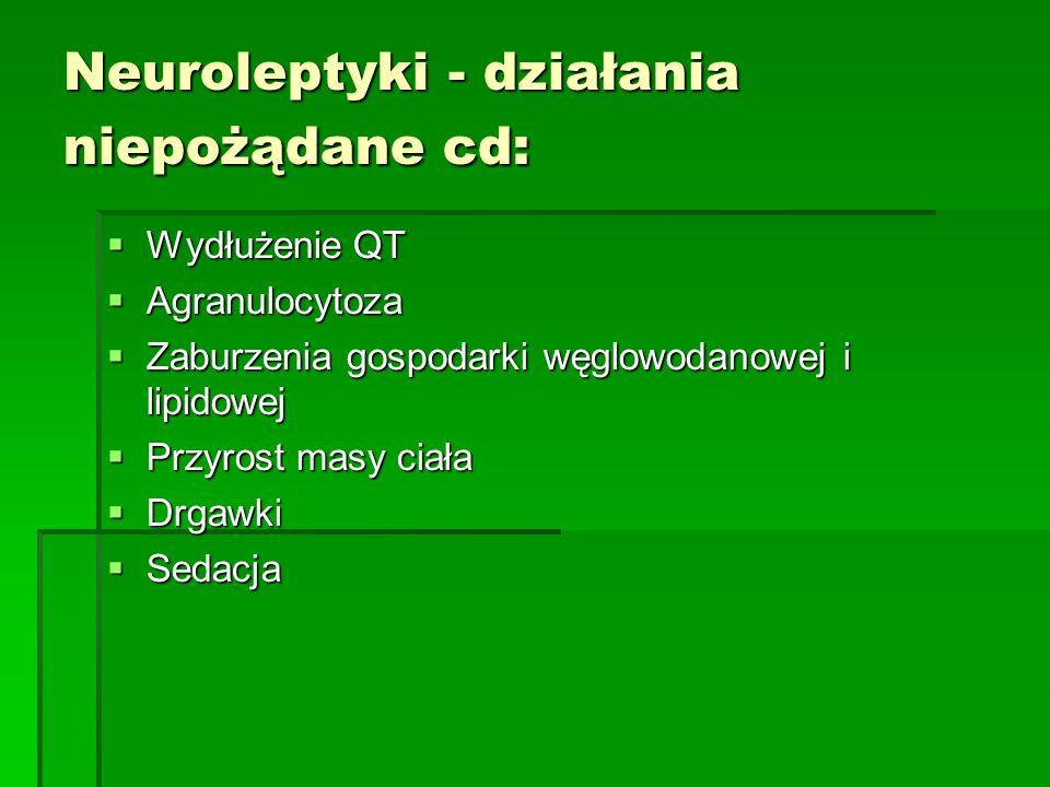 Neuroleptyki - działania niepożądane cd:  Wydłużenie QT  Agranulocytoza  Zaburzenia gospodarki węglowodanowej i lipidowej  Przyrost masy ciała  Drgawki  Sedacja