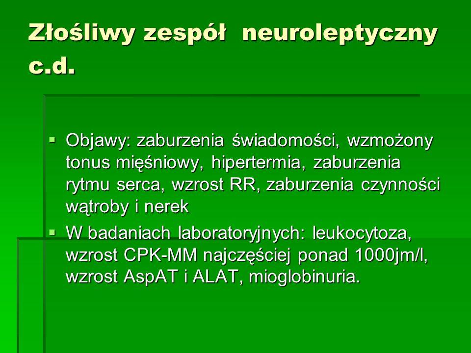 Złośliwy zespół neuroleptyczny c.d.  Objawy: zaburzenia świadomości, wzmożony tonus mięśniowy, hipertermia, zaburzenia rytmu serca, wzrost RR, zaburz