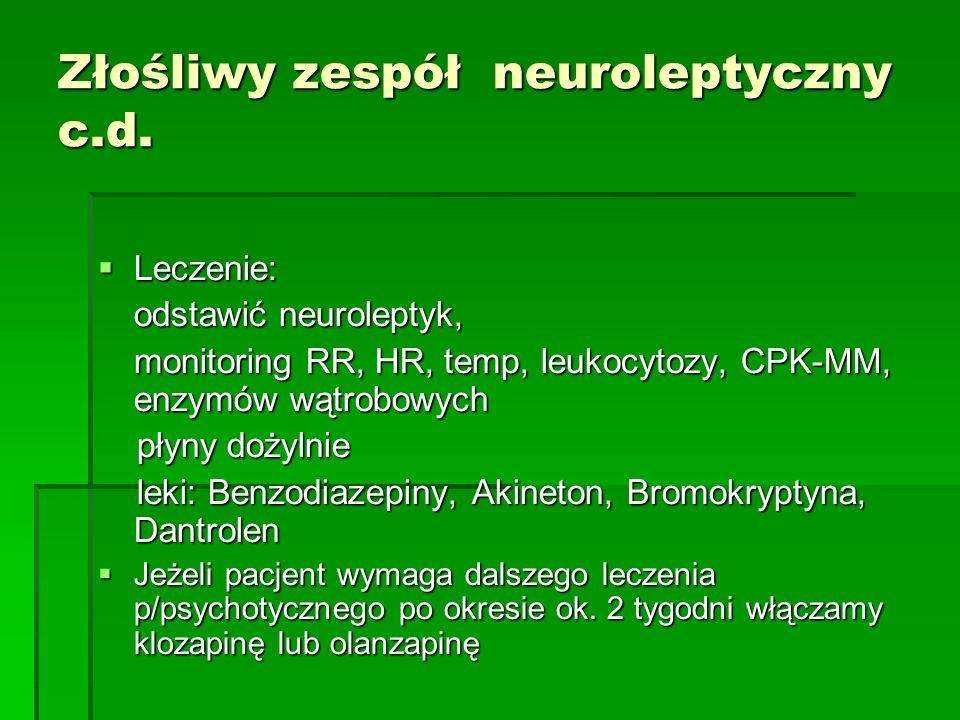 Złośliwy zespół neuroleptyczny c.d.  Leczenie: odstawić neuroleptyk, monitoring RR, HR, temp, leukocytozy, CPK-MM, enzymów wątrobowych płyny dożylnie