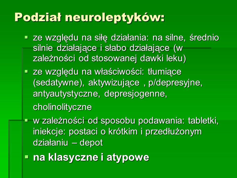 Podział neuroleptyków:  ze względu na siłę działania: na silne, średnio silnie działające i słabo działające (w zależności od stosowanej dawki leku)  ze względu na właściwości: tłumiące (sedatywne), aktywizujące, p/depresyjne, antyautystyczne, depresjogenne, cholinolityczne  w zależności od sposobu podawania: tabletki, iniekcje: postaci o krótkim i przedłużonym działaniu – depot  na klasyczne i atypowe