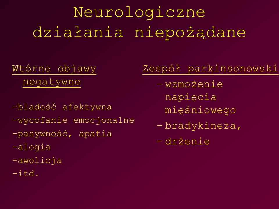 Neurologiczne działania niepożądane Wtórne objawy negatywne -bladość afektywna -wycofanie emocjonalne -pasywność, apatia -alogia -awolicja -itd.