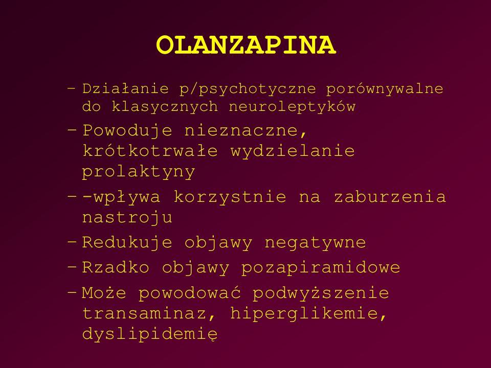 OLANZAPINA –Działanie p/psychotyczne porównywalne do klasycznych neuroleptyków –Powoduje nieznaczne, krótkotrwałe wydzielanie prolaktyny –-wpływa korzystnie na zaburzenia nastroju –Redukuje objawy negatywne –Rzadko objawy pozapiramidowe –Może powodować podwyższenie transaminaz, hiperglikemie, dyslipidemię