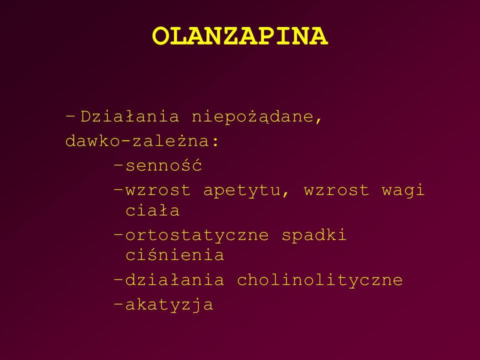 OLANZAPINA –Działania niepożądane, dawko-zależna: –senność –wzrost apetytu, wzrost wagi ciała –ortostatyczne spadki ciśnienia –działania cholinolityczne –akatyzja