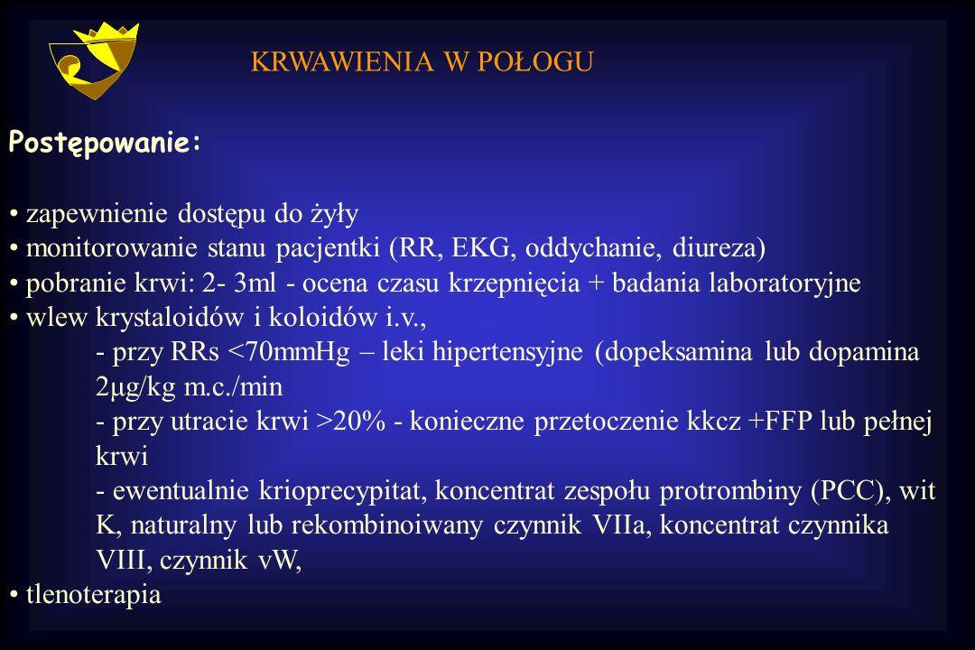 KRWAWIENIA W POŁOGU Postępowanie: zapewnienie dostępu do żyły monitorowanie stanu pacjentki (RR, EKG, oddychanie, diureza) pobranie krwi: 2- 3ml - oce