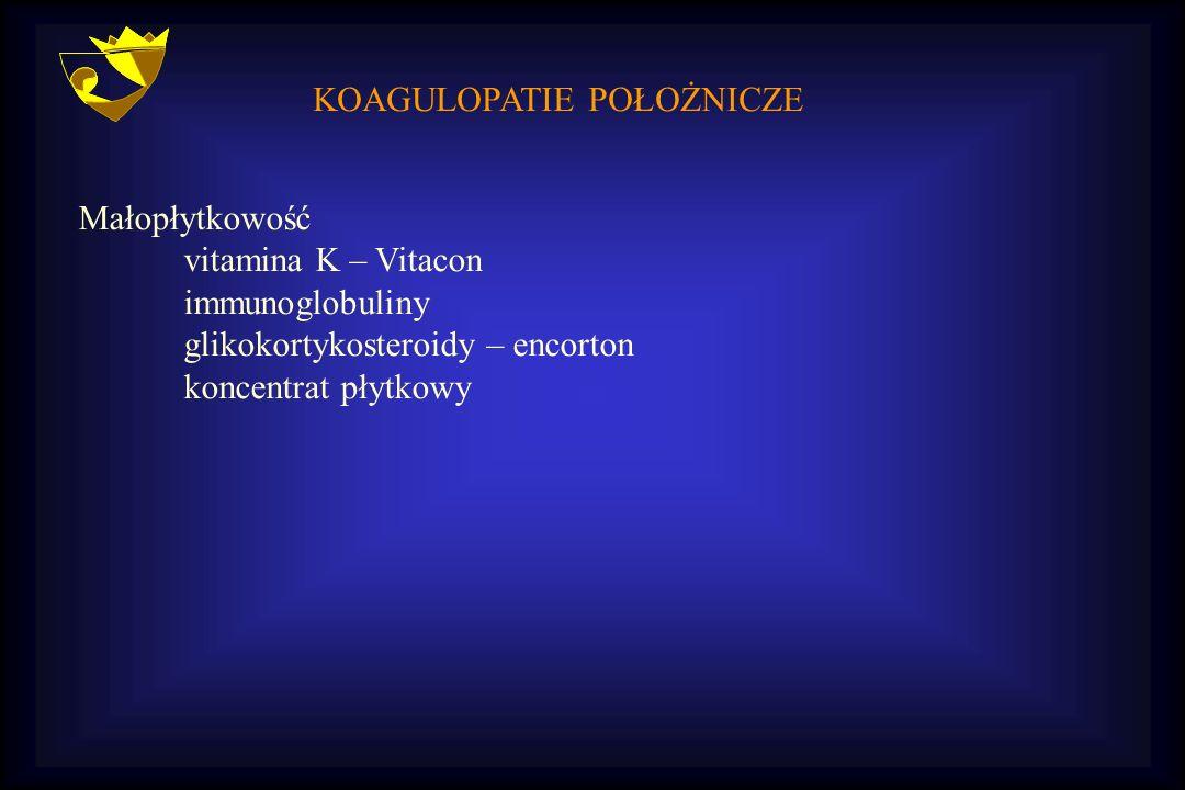 KOAGULOPATIE POŁOŻNICZE Małopłytkowość vitamina K – Vitacon immunoglobuliny glikokortykosteroidy – encorton koncentrat płytkowy