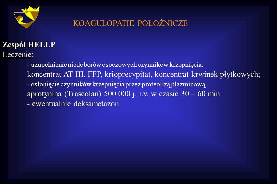KOAGULOPATIE POŁOŻNICZE Zespół HELLP Leczenie: - uzupełnienie niedoborów osoczowych czynników krzepnięcia: koncentrat AT III, FFP, krioprecypitat, kon