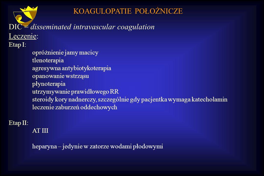 KOAGULOPATIE POŁOŻNICZE DIC = disseminated intravascular coagulation Leczenie: Etap I: opróżnienie jamy macicy tlenoterapia agresywna antybiotykoterap