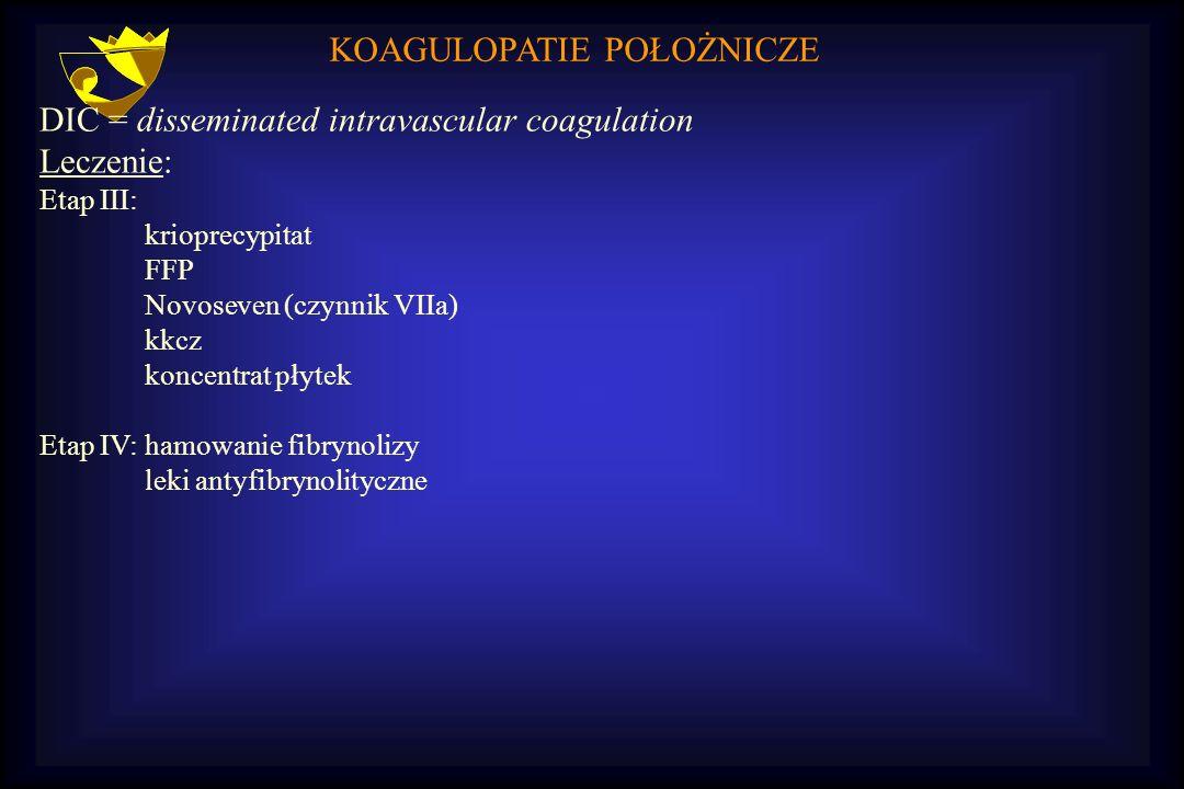 KOAGULOPATIE POŁOŻNICZE DIC = disseminated intravascular coagulation Leczenie: Etap III: krioprecypitat FFP Novoseven (czynnik VIIa) kkcz koncentrat p