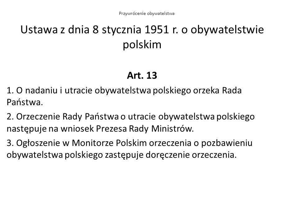 Ustawa z dnia 8 stycznia 1951 r. o obywatelstwie polskim Art. 13 1. O nadaniu i utracie obywatelstwa polskiego orzeka Rada Państwa. 2. Orzeczenie Rady