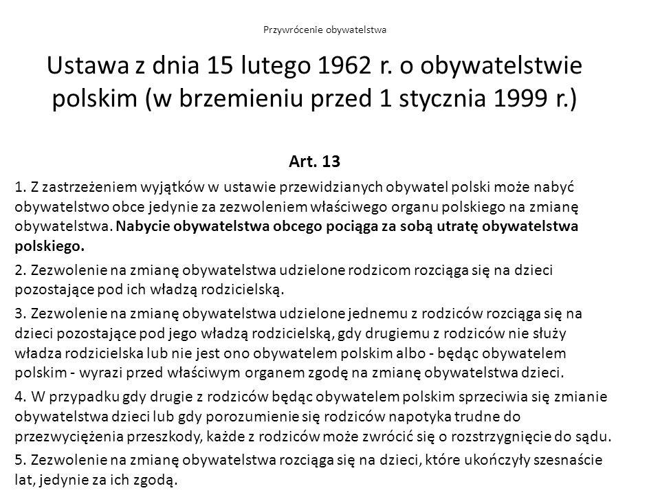 Ustawa z dnia 15 lutego 1962 r. o obywatelstwie polskim (w brzemieniu przed 1 stycznia 1999 r.) Art. 13 1. Z zastrzeżeniem wyjątków w ustawie przewidz
