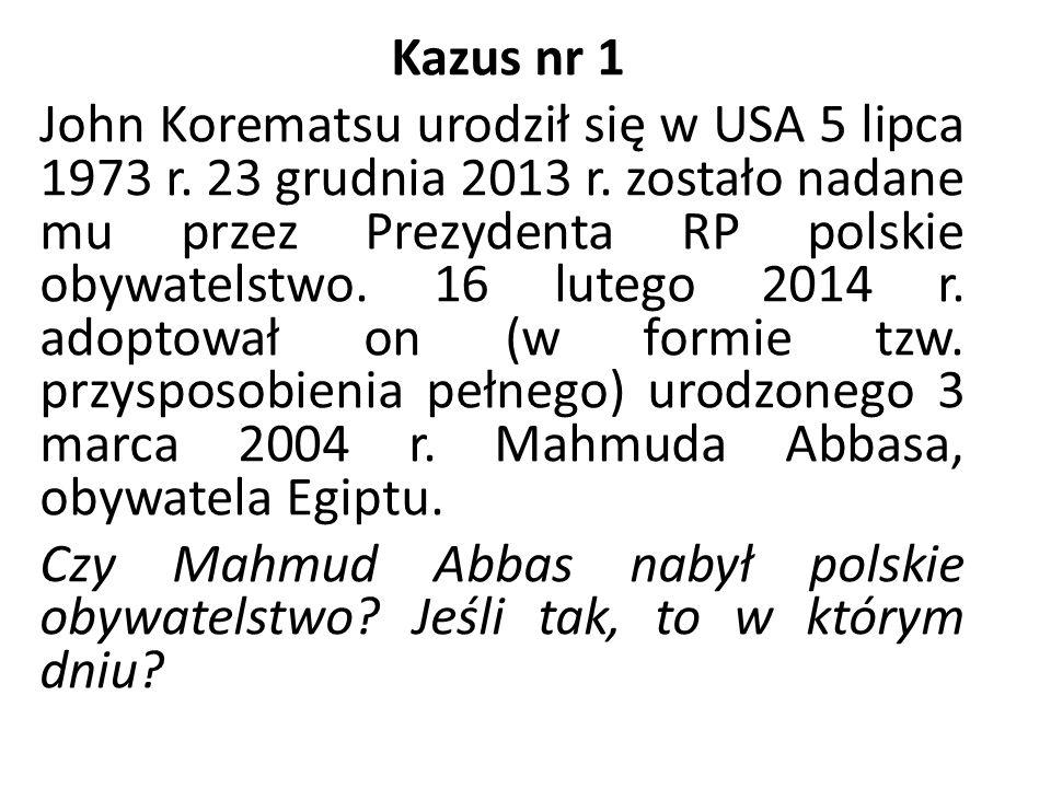 Kazus nr 1 John Korematsu urodził się w USA 5 lipca 1973 r. 23 grudnia 2013 r. zostało nadane mu przez Prezydenta RP polskie obywatelstwo. 16 lutego 2