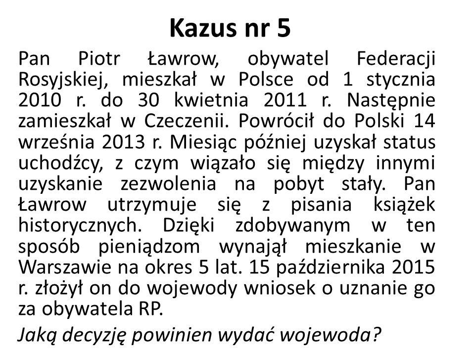 Kazus nr 5 Pan Piotr Ławrow, obywatel Federacji Rosyjskiej, mieszkał w Polsce od 1 stycznia 2010 r. do 30 kwietnia 2011 r. Następnie zamieszkał w Czec