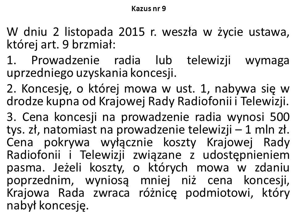 Kazus nr 9 W dniu 2 listopada 2015 r. weszła w życie ustawa, której art. 9 brzmiał: 1. Prowadzenie radia lub telewizji wymaga uprzedniego uzyskania ko
