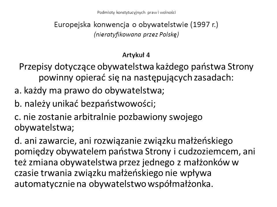Europejska konwencja o obywatelstwie (1997 r.) (nieratyfikowana przez Polskę) Artykuł 4 Przepisy dotyczące obywatelstwa każdego państwa Strony powinny opierać się na następujących zasadach: a.
