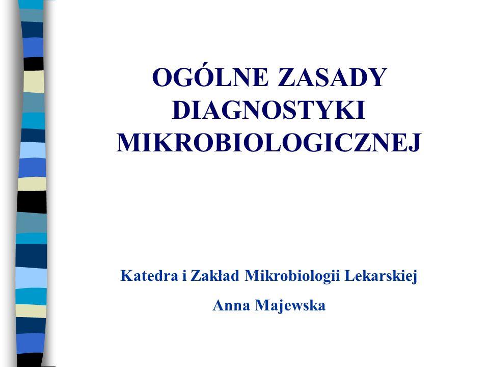 OGÓLNE ZASADY DIAGNOSTYKI MIKROBIOLOGICZNEJ Katedra i Zakład Mikrobiologii Lekarskiej Anna Majewska