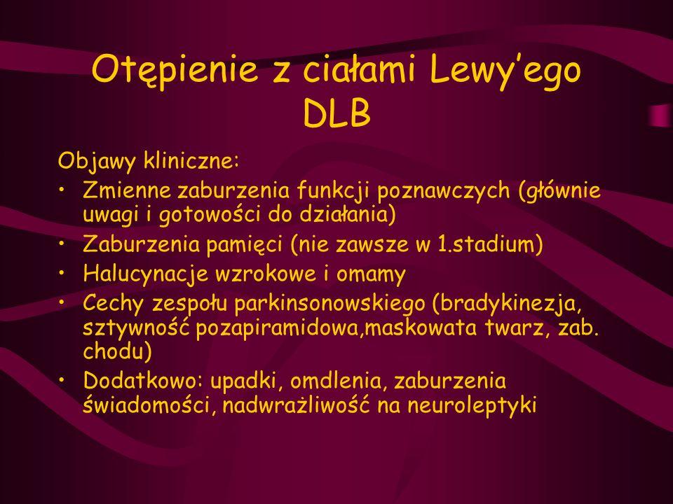 Otępienie z ciałami Lewy'ego DLB Objawy kliniczne: Zmienne zaburzenia funkcji poznawczych (głównie uwagi i gotowości do działania) Zaburzenia pamięci
