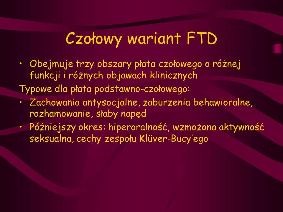 Czołowy wariant FTD Obejmuje trzy obszary płata czołowego o różnej funkcji i różnych objawach klinicznych Typowe dla płata podstawno-czołowego: Zachow