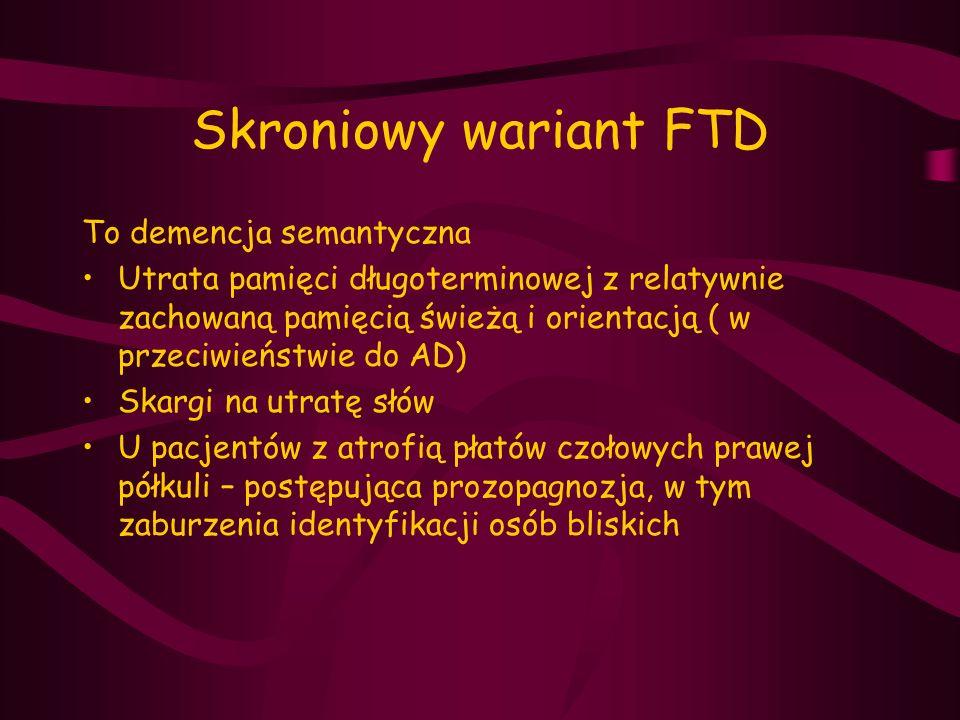 Skroniowy wariant FTD To demencja semantyczna Utrata pamięci długoterminowej z relatywnie zachowaną pamięcią świeżą i orientacją ( w przeciwieństwie d