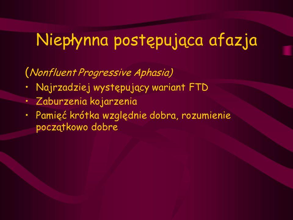 Niepłynna postępująca afazja ( Nonfluent Progressive Aphasia) Najrzadziej występujący wariant FTD Zaburzenia kojarzenia Pamięć krótka względnie dobra,