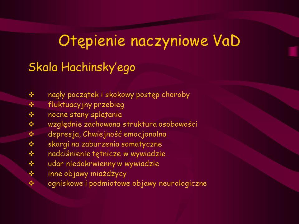 Otępienie naczyniowe VaD Skala Hachinsky'ego  nagły początek i skokowy postęp choroby  fluktuacyjny przebieg  nocne stany splątania  względnie zac