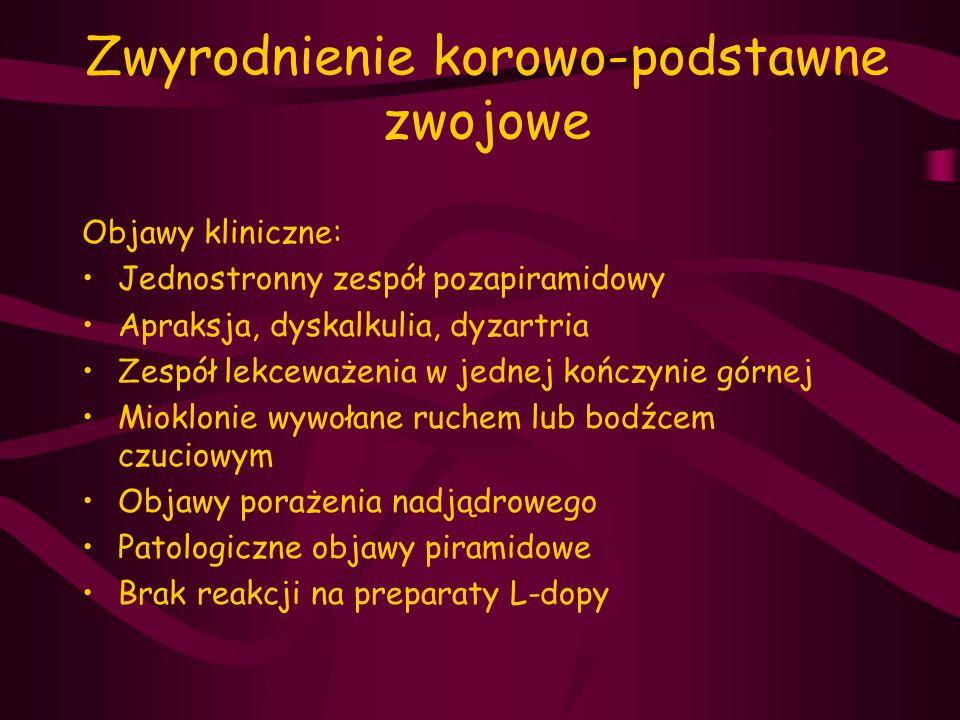 Zwyrodnienie korowo-podstawne zwojowe Objawy kliniczne: Jednostronny zespół pozapiramidowy Apraksja, dyskalkulia, dyzartria Zespół lekceważenia w jedn