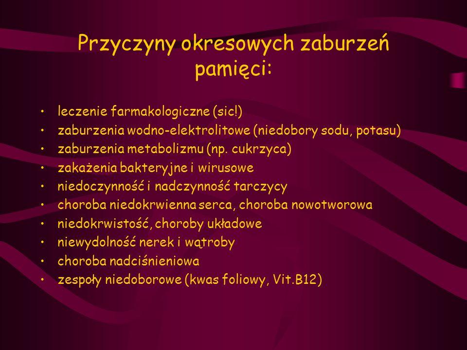 Przyczyny okresowych zaburzeń pamięci: leczenie farmakologiczne (sic!) zaburzenia wodno-elektrolitowe (niedobory sodu, potasu) zaburzenia metabolizmu