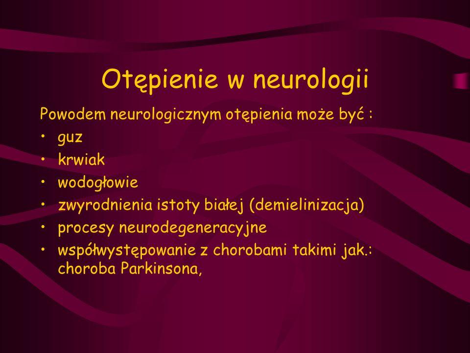 Otępienie w neurologii Powodem neurologicznym otępienia może być : guz krwiak wodogłowie zwyrodnienia istoty białej (demielinizacja) procesy neurodege