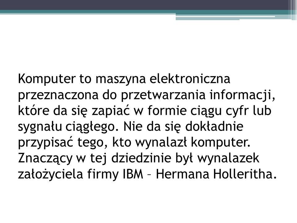 Komputer to maszyna elektroniczna przeznaczona do przetwarzania informacji, które da się zapiać w formie ciągu cyfr lub sygnału ciągłego.