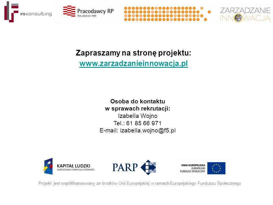 Zapraszamy na stronę projektu: www.zarzadzanieinnowacja.pl Projekt jest współfinansowany ze środków Unii Europejskiej w ramach Europejskiego Funduszu Społecznego Osoba do kontaktu w sprawach rekrutacji: Izabella Wojno Tel.: 61 85 66 971 E-mail: izabella.wojno@f5.pl