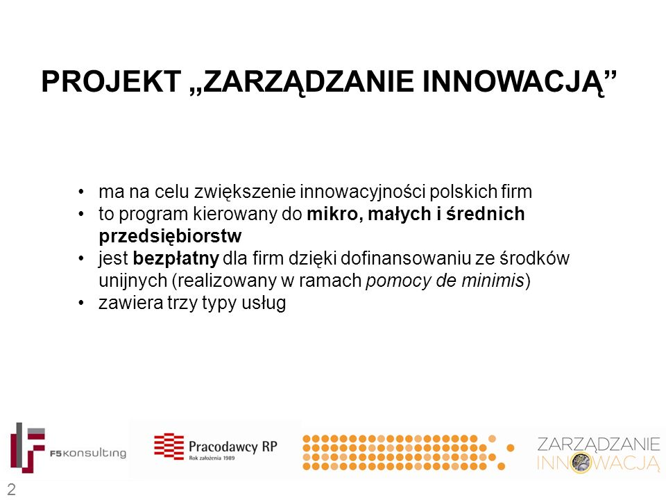 """ma na celu zwiększenie innowacyjności polskich firm to program kierowany do mikro, małych i średnich przedsiębiorstw jest bezpłatny dla firm dzięki dofinansowaniu ze środków unijnych (realizowany w ramach pomocy de minimis) zawiera trzy typy usług PROJEKT """"ZARZĄDZANIE INNOWACJĄ 2"""