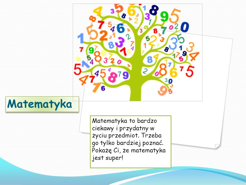 Matematyka Matematyka to bardzo ciekawy i przydatny w życiu przedmiot.