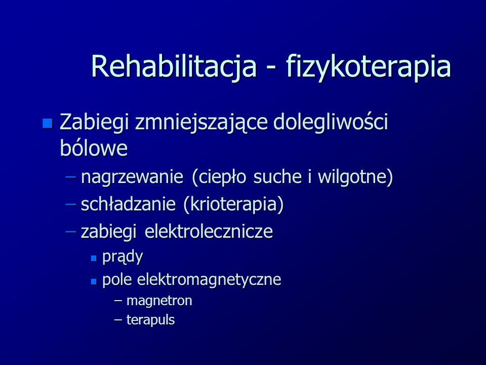 Rehabilitacja - fizykoterapia n Zabiegi zmniejszające dolegliwości bólowe –nagrzewanie (ciepło suche i wilgotne) –schładzanie (krioterapia) –zabiegi e