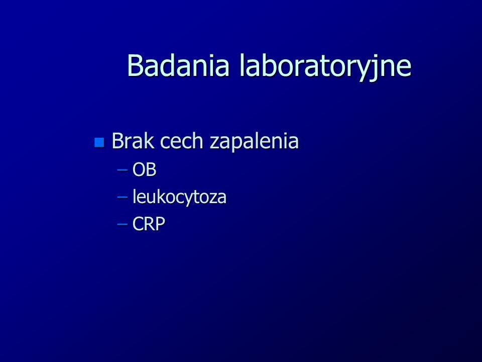Badania laboratoryjne n Brak cech zapalenia –OB –leukocytoza –CRP