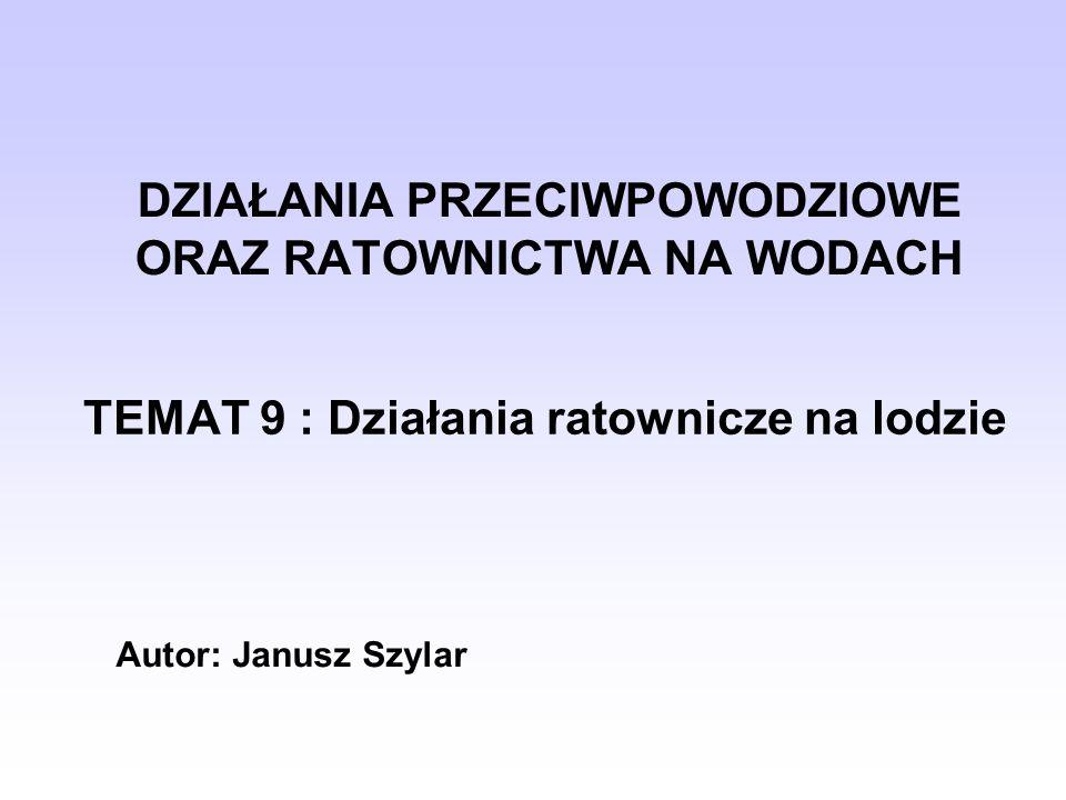 DZIAŁANIA PRZECIWPOWODZIOWE ORAZ RATOWNICTWA NA WODACH TEMAT 9 : Działania ratownicze na lodzie Autor: Janusz Szylar