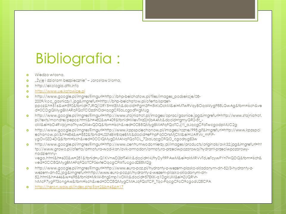"""Bibliografia :  Wiedza własna,  """"Żyję i działam bezpiecznie – Jarosław Słoma,  http://ekologia.d9k.info  http://www.ue.katowice.pl http://www.ue.katowice.pl  http://www.google.pl/imgres?imgurl=http://bhp-belchatow.pl/files/images_podsekcje/08- 2009/koc_gasniczy1.jpg&imgrefurl=http://bhp-belchatow.pl/oferta/sprzet- ppoz&h=516&w=590&tbnid=7JRQj1SRY5mKEM:&docid=Pgm3PH5kKsDckM&ei=MTwRVqyBOqaWygP88LGwAg&tbm=isch&ve d=0CDgQMygEMARqFQoTCOzdhOaHqcgCFSaLcgodfHgMJg  http://www.google.pl/imgres?imgurl=http://www.stajniatrot.pl/images/oprac/gasnice.jpg&imgrefurl=http://www.stajniatrot."""