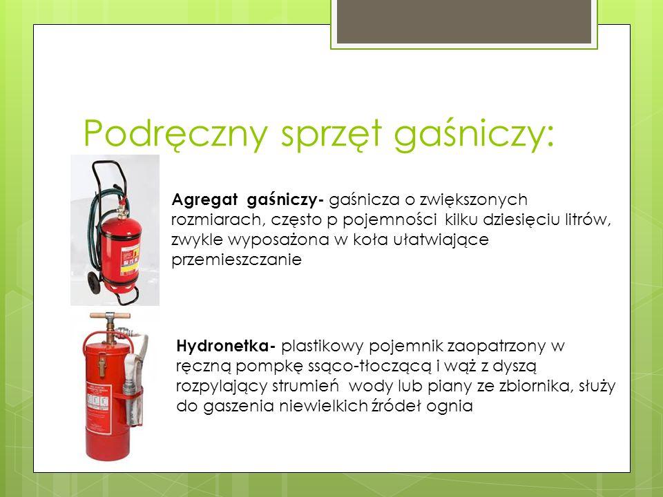 Podręczny sprzęt gaśniczy: Agregat gaśniczy- gaśnicza o zwiększonych rozmiarach, często p pojemności kilku dziesięciu litrów, zwykle wyposażona w koła ułatwiające przemieszczanie Hydronetka- plastikowy pojemnik zaopatrzony w ręczną pompkę ssąco-tłoczącą i wąż z dyszą rozpylający strumień wody lub piany ze zbiornika, służy do gaszenia niewielkich źródeł ognia