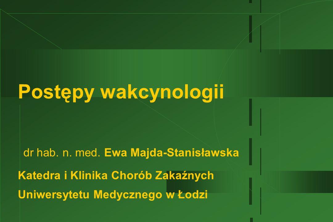 Postępy wakcynologii dr hab. n. med. Ewa Majda-Stanisławska Katedra i Klinika Chorób Zakaźnych Uniwersytetu Medycznego w Łodzi