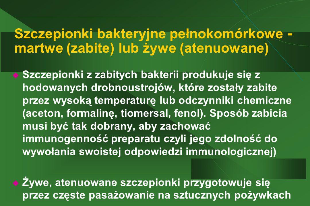Szczepionki bakteryjne pełnokomórkowe - martwe (zabite) lub żywe (atenuowane)  Szczepionki z zabitych bakterii produkuje się z hodowanych drobnoustro