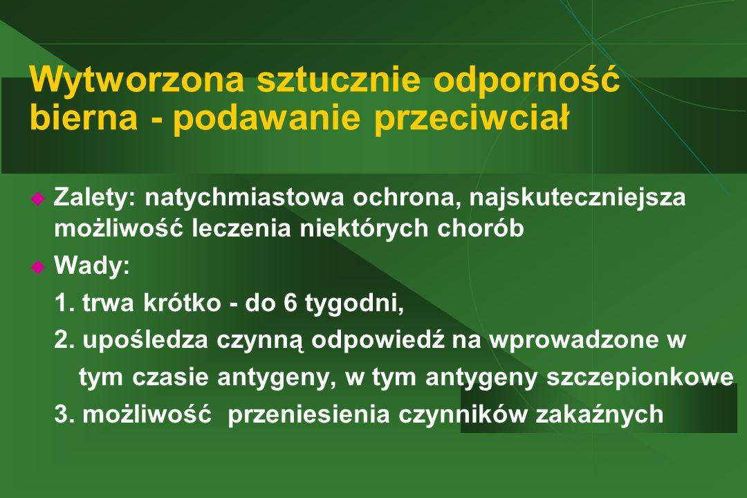 Wytworzona sztucznie odporność bierna - podawanie przeciwciał  Zalety: natychmiastowa ochrona, najskuteczniejsza możliwość leczenia niektórych chorób
