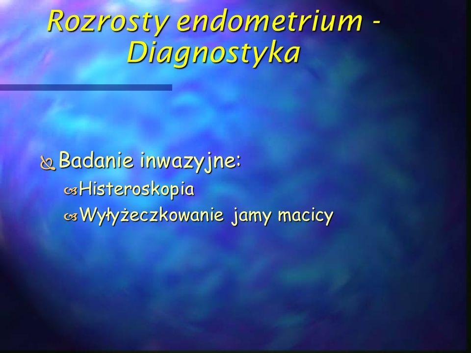 Rozrosty endometrium - Diagnostyka  Badanie inwazyjne:  Histeroskopia  Wyłyżeczkowanie jamy macicy