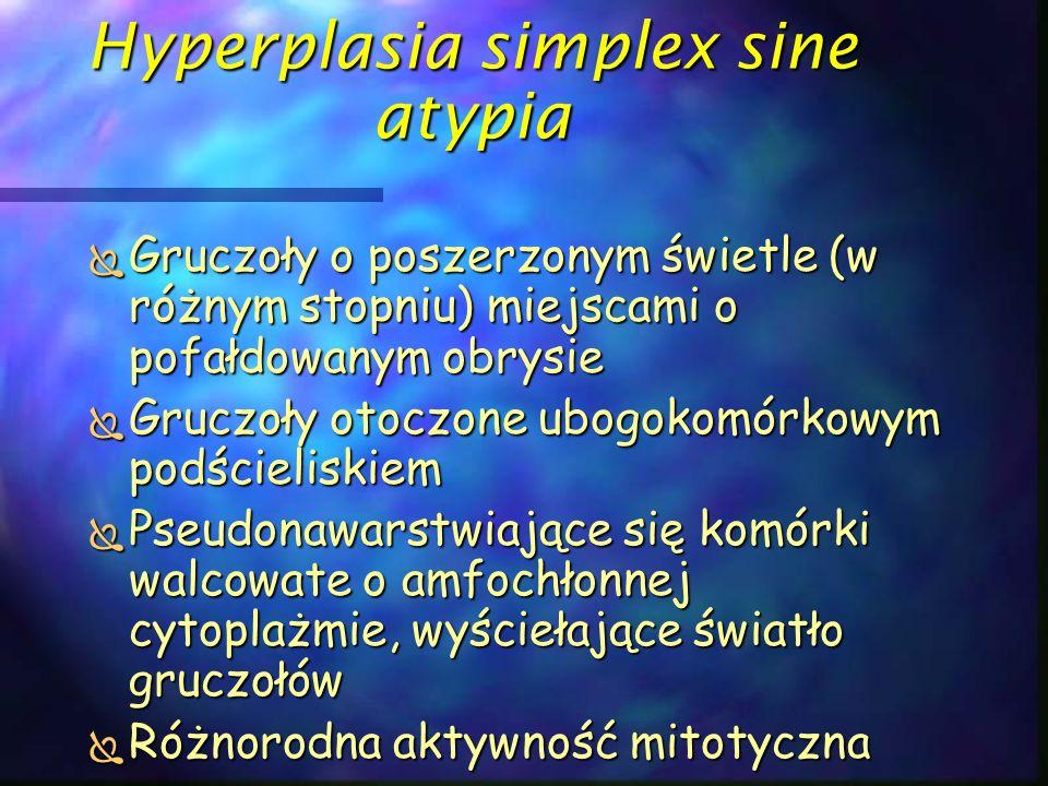 Hyperplasia simplex sine atypia  Gruczoły o poszerzonym świetle (w różnym stopniu) miejscami o pofałdowanym obrysie  Gruczoły otoczone ubogokomórkow