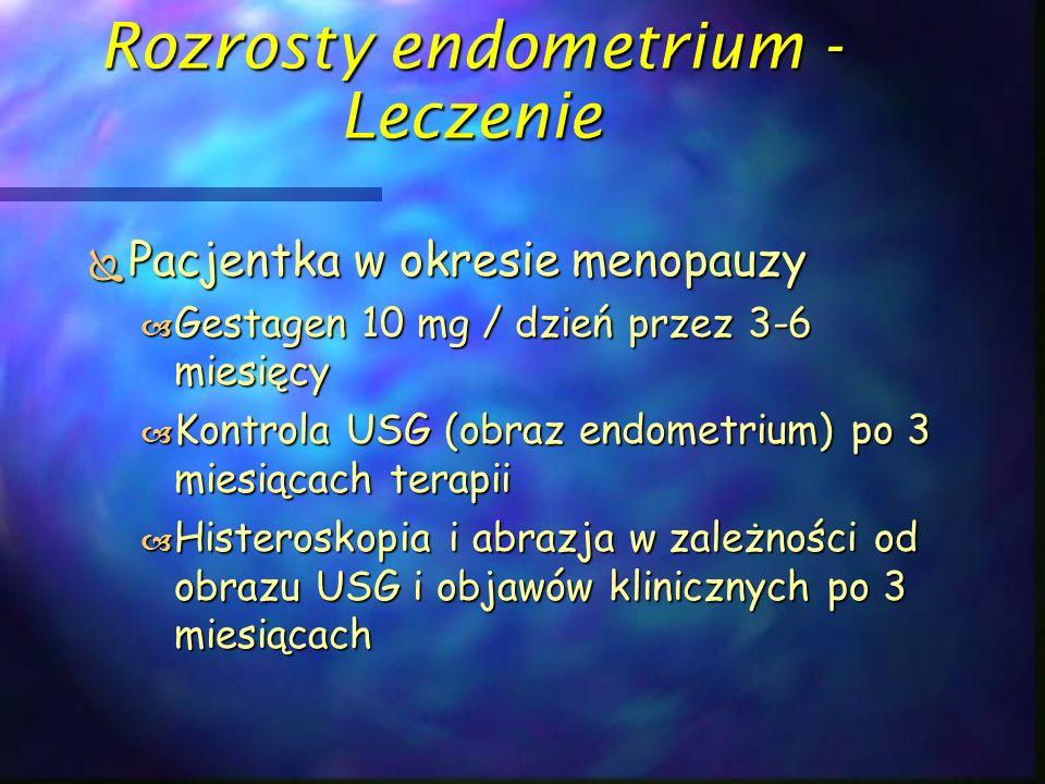 Rozrosty endometrium - Leczenie  Pacjentka w okresie menopauzy  Gestagen 10 mg / dzień przez 3-6 miesięcy  Kontrola USG (obraz endometrium) po 3 mi