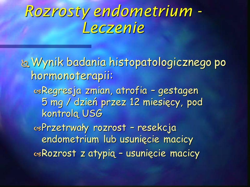 Rozrosty endometrium - Leczenie  Wynik badania histopatologicznego po hormonoterapii:  Regresja zmian, atrofia – gestagen 5 mg / dzień przez 12 mies