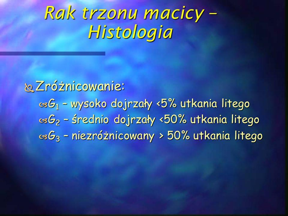 Rak trzonu macicy – Histologia  Zróżnicowanie:  G 1 – wysoko dojrzały <5% utkania litego  G 2 – średnio dojrzały <50% utkania litego  G 3 – niezró