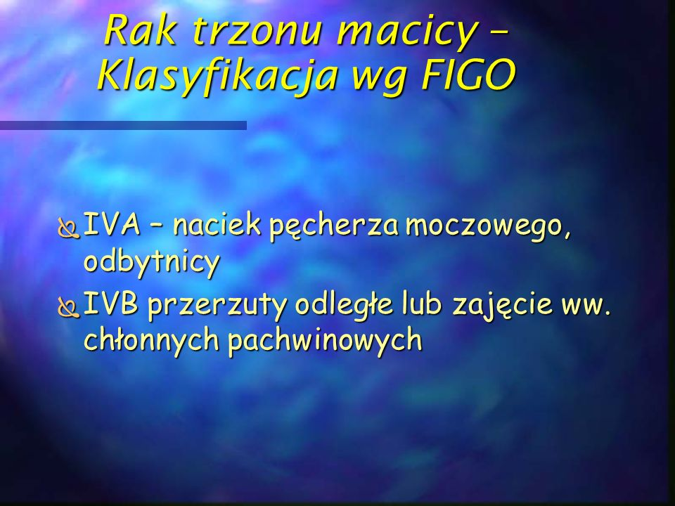 Rak trzonu macicy – Klasyfikacja wg FIGO  IVA – naciek pęcherza moczowego, odbytnicy  IVB przerzuty odległe lub zajęcie ww. chłonnych pachwinowych