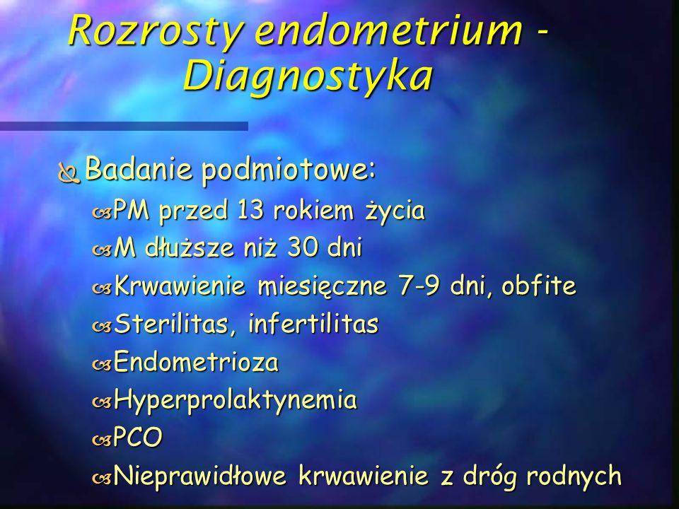 Rozrosty endometrium - Diagnostyka  Badanie podmiotowe:  PM przed 13 rokiem życia  M dłuższe niż 30 dni  Krwawienie miesięczne 7-9 dni, obfite  S