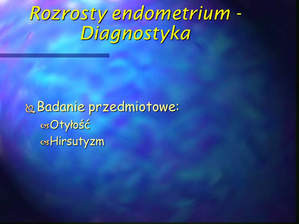 Rozrosty endometrium - Diagnostyka  Badania dodatkowe:  USG, ocena endometrium i przydatków  Guz jajnika (hormonalnie czynny?)  Grubość endometrium powyżej 8 mm  Echo środkowe endometrium  Echogeniczność endometrium  Obecność płynu w jamie macicy  USG, CT nadnercz