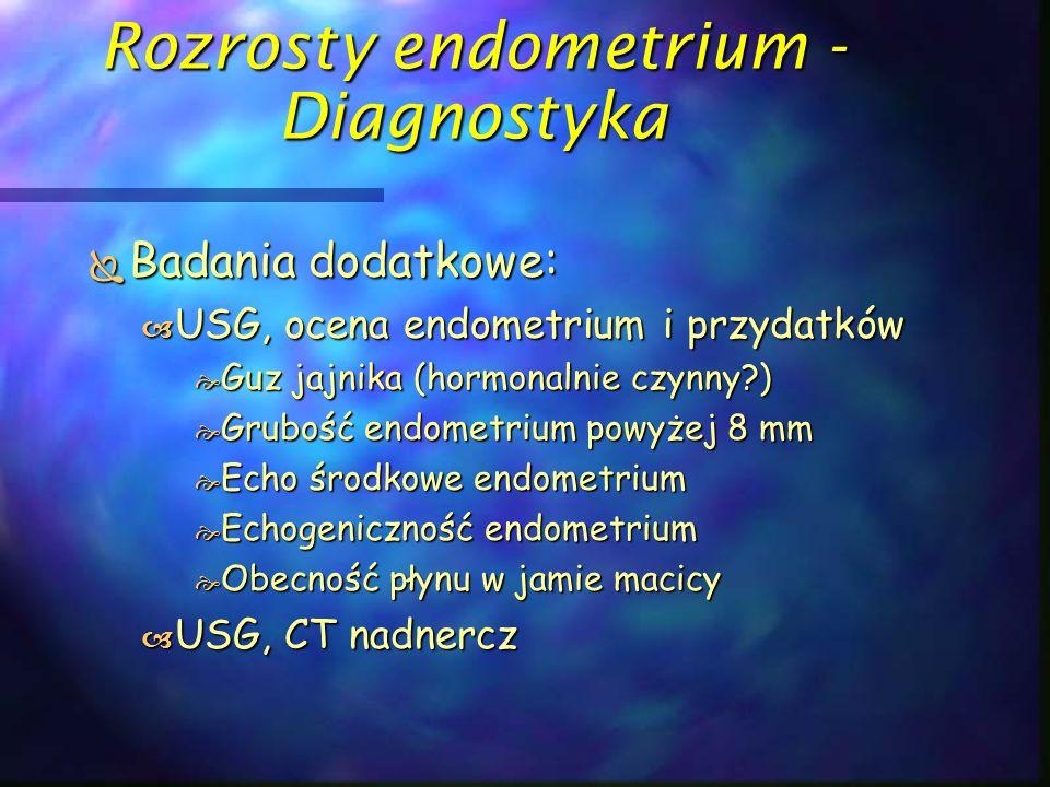 Rozrosty endometrium - Diagnostyka  Badania dodatkowe:  USG, ocena endometrium i przydatków  Guz jajnika (hormonalnie czynny?)  Grubość endometriu